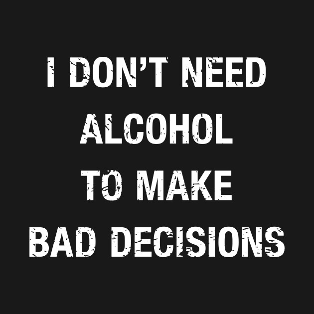 I Don't Need Alcohol Alcohol Quotes