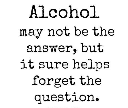 Alcohols May Not Be The Answer But Its Sure Helps