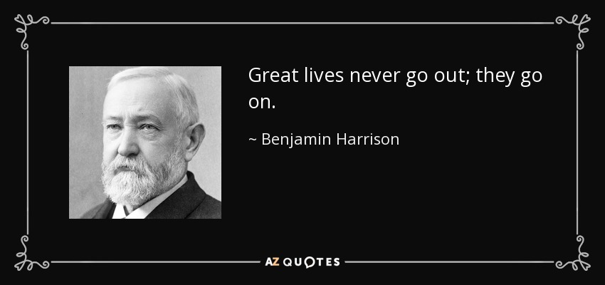 Benjamin Harrison Great Lives Never Go Out They Go On