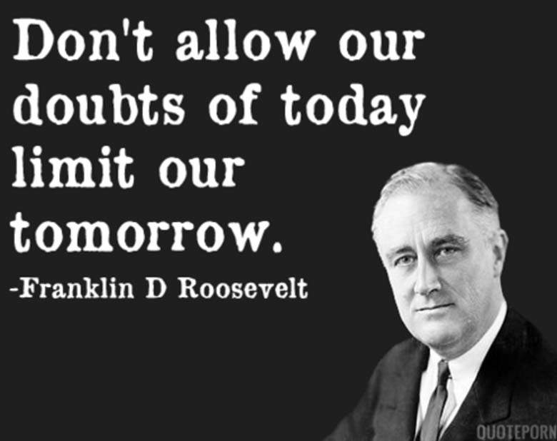 Franklin D Roosevelt Don't Allow Our Doubts Of Today Limit