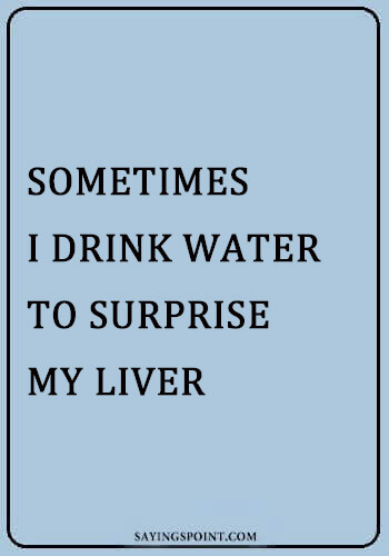 Some Time I Drink Water To Surprise My Liver