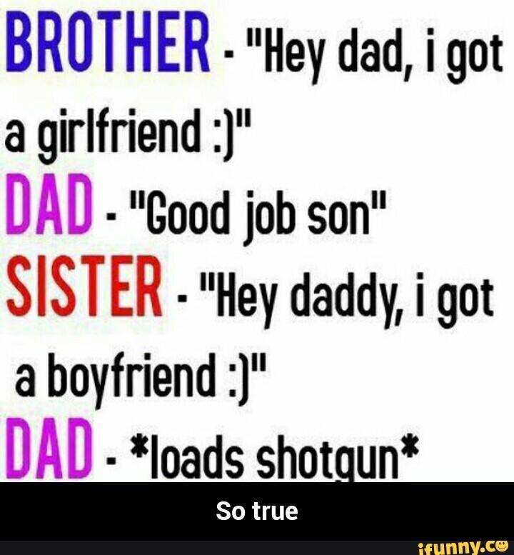 Hey Dad I Got A Girlfrind Son