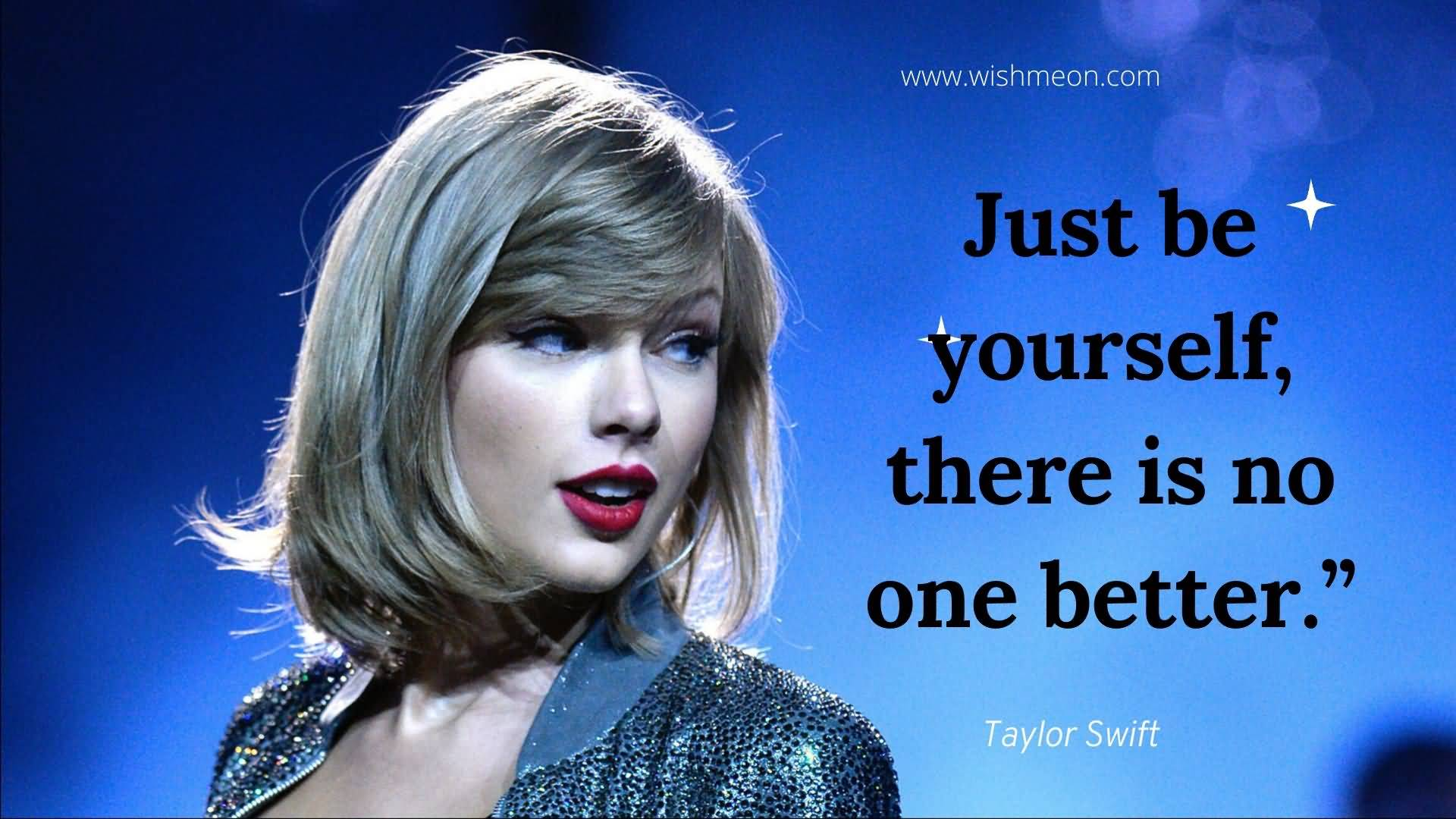 Just Be Yourself There Is No One Better Tayor Shift Quotes
