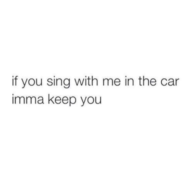 Sing With Me In The Car Imma Keep You