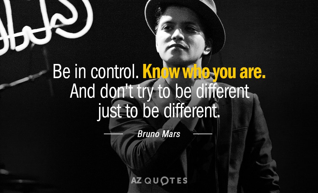 Be In Control Know Who Are You Are And Dont Try To Be Different Just To Be Different