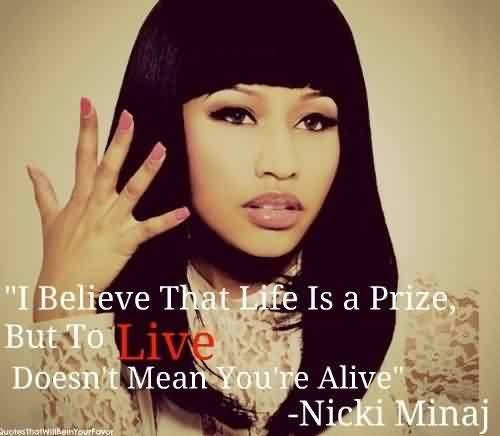 I Believe That Life Is A Prize But To Live Does Not Mean You Are Alive