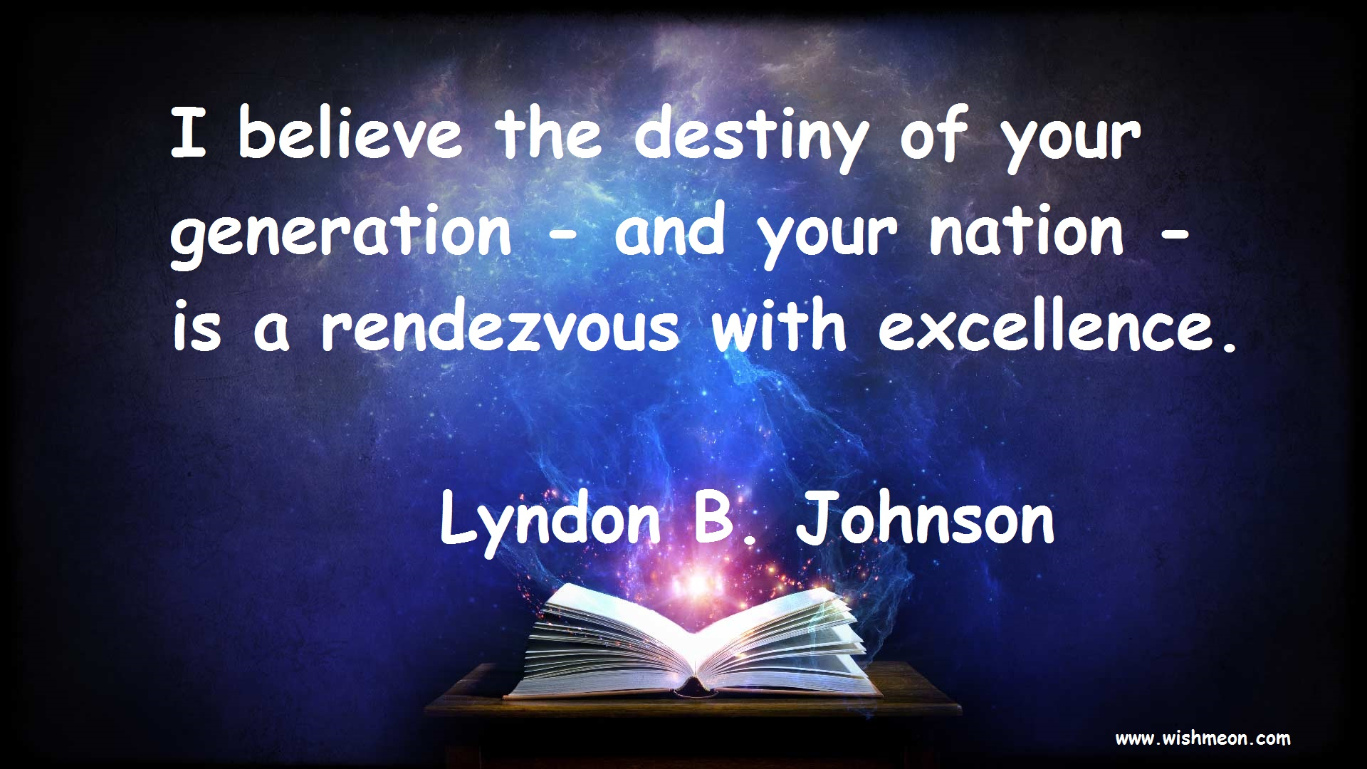 I believe the destiny of your generation and your nation is a rendezvous with excellence. Lyndon B. Johnson