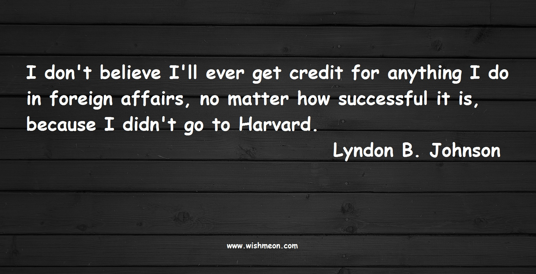 I don't believe I'll ever get credit for anything I do in foreign affairs, no matter how successful it is, because I didn't go to Harvard. Lyndon B. Johnson