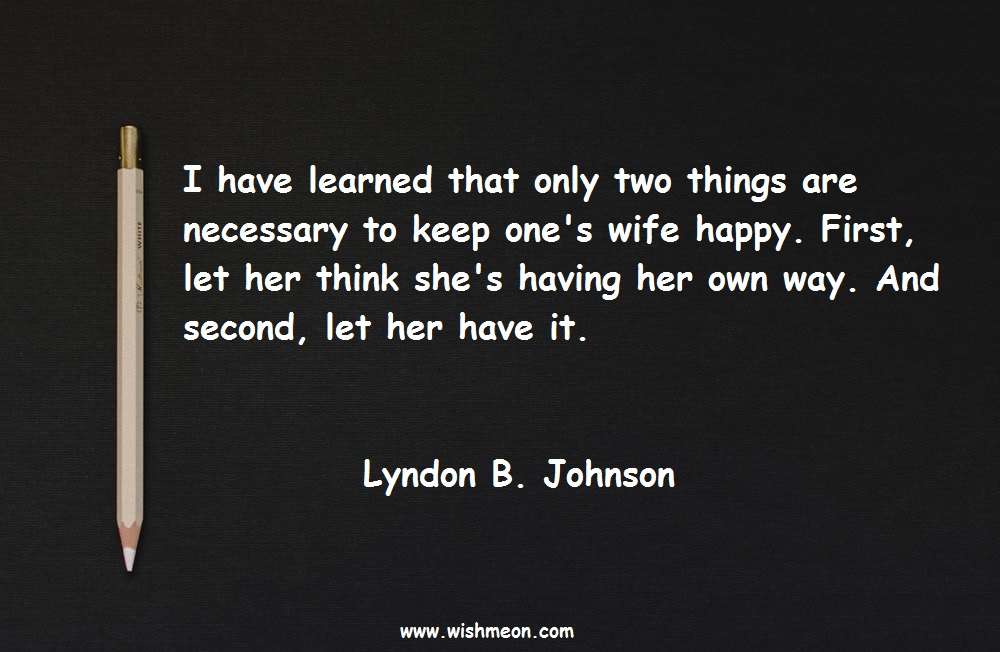 I have learned that only two things are necessary to keep one's wife happy. First, let her think she's having her own way. And second, let her have it. Lyndon B. Johnson