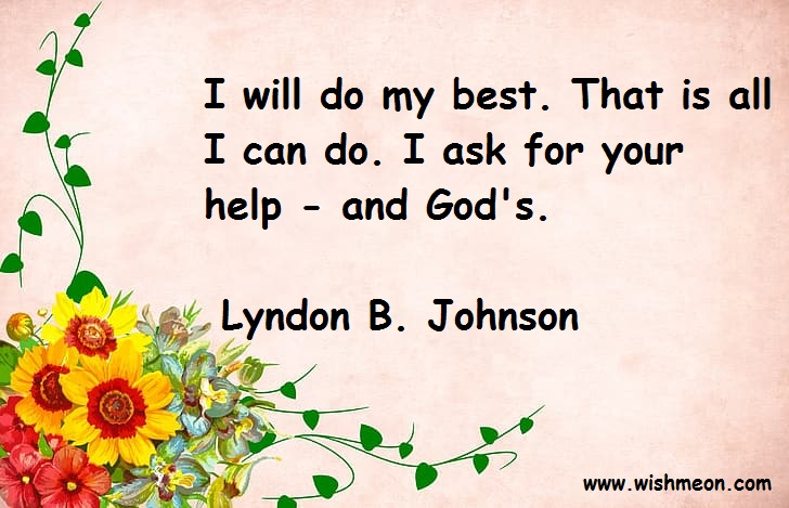 I will do my best. That is all I can do. I ask for your help and God's. Lyndon B. Johnson