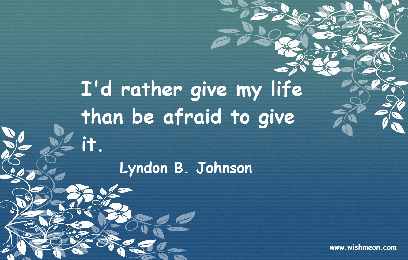 I'd rather give my life than be afraid to give it. Lyndon B. Johnson