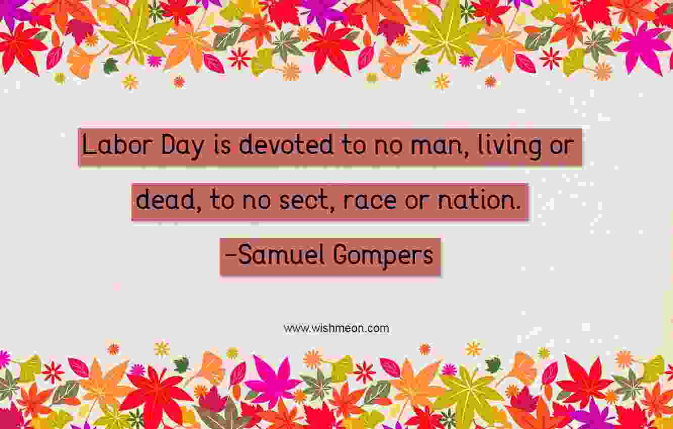Labor Day is devoted to no man, living or dead, to no sect, race or nation. Samuel Gompers