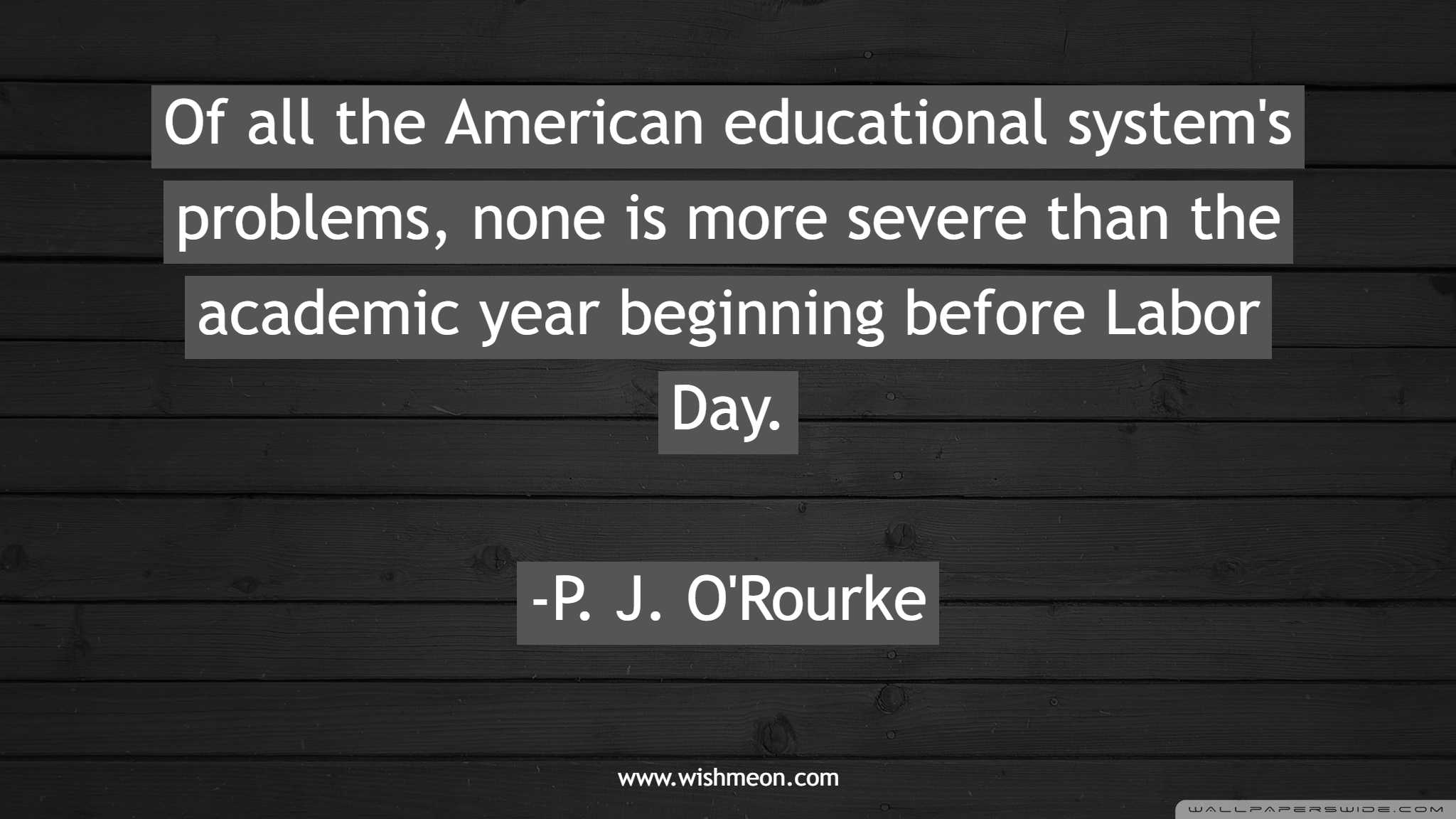 Of all the American educational system's problems, none is more severe than the academic year beginning before Labor Day. P. J. O'Rourke