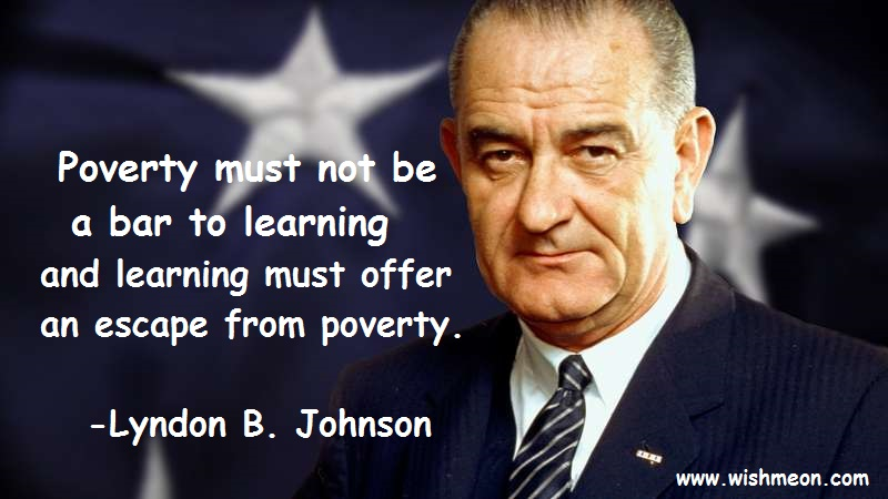 Poverty must not be a bar to learning and learning must offer an escape from poverty. Lyndon B. Johnson
