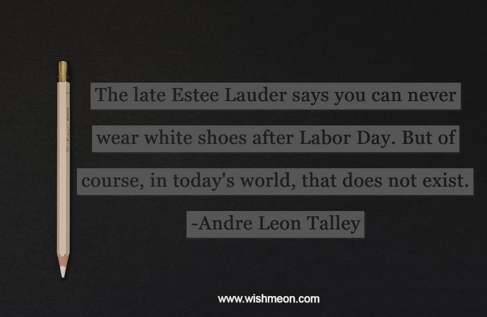 The late Estee Lauder says you can never wear white shoes after Labor Day. But of course, in today's world, that does not exist.   Andre Leon Talley