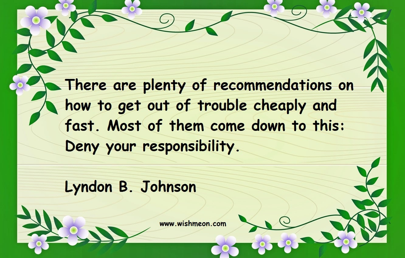 There are plenty of recommendations on how to get out of trouble cheaply and fast. Most of them come down to this Deny your responsibility. Lyndon B. Johnson