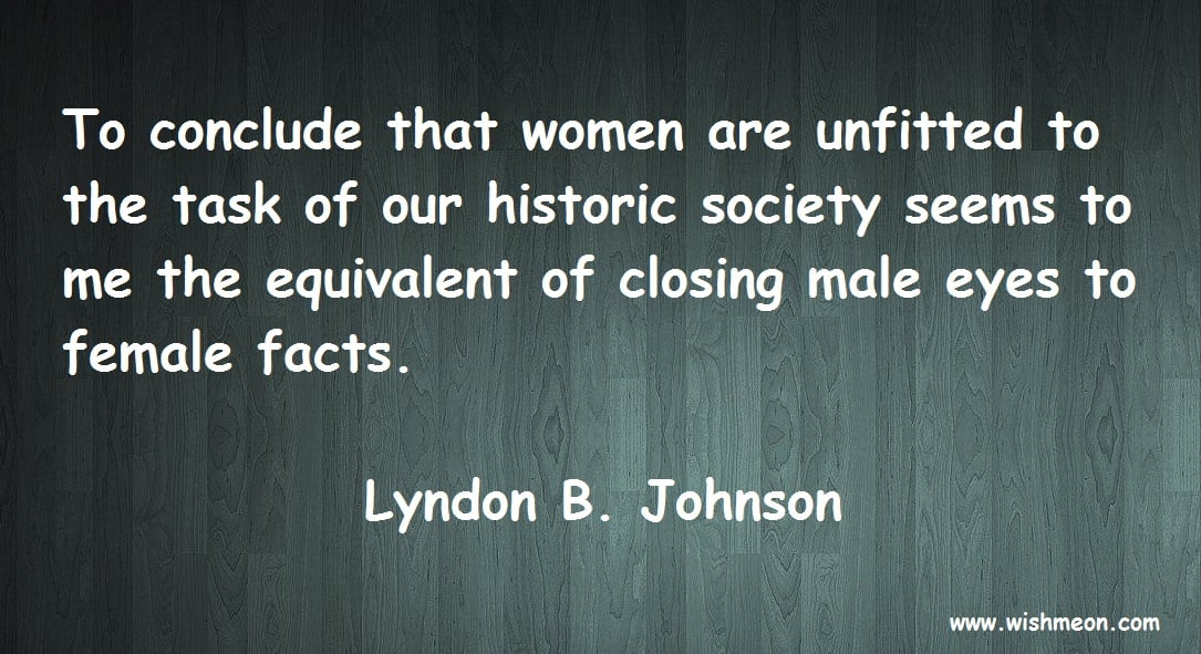 To conclude that women are unfitted to the task of our historic society seems to me the equivalent of closing male eyes to female facts. Lyndon B. Johnson
