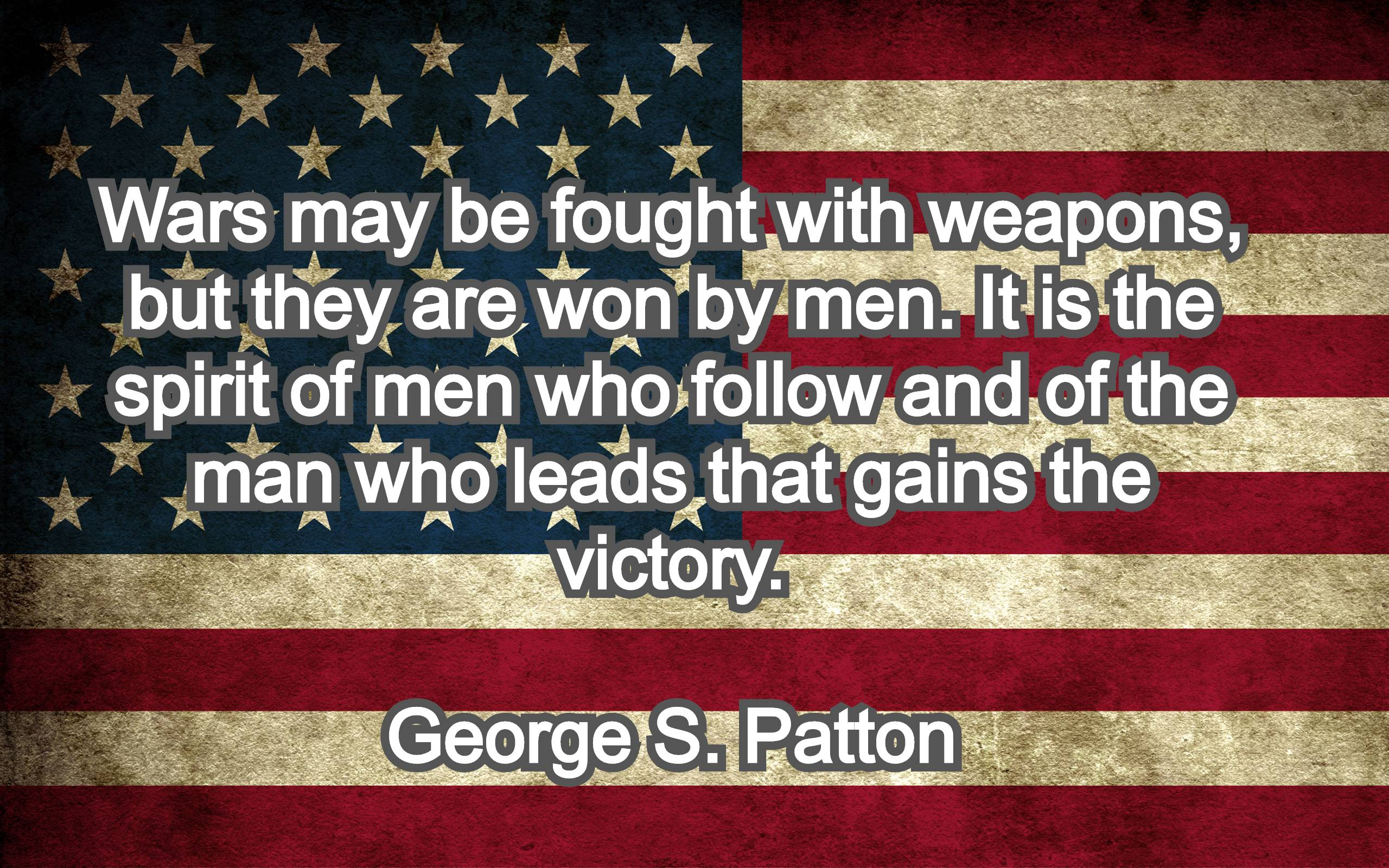 Wars may be fought with weapons, but they are won by men. It is the spirit of men who follow and of the man who leads that gains the victory. George S. Patton
