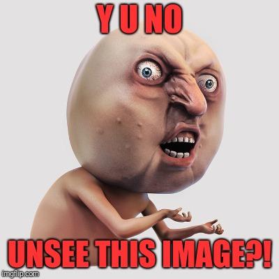 Y U NO Unsee This Image 3d Meme
